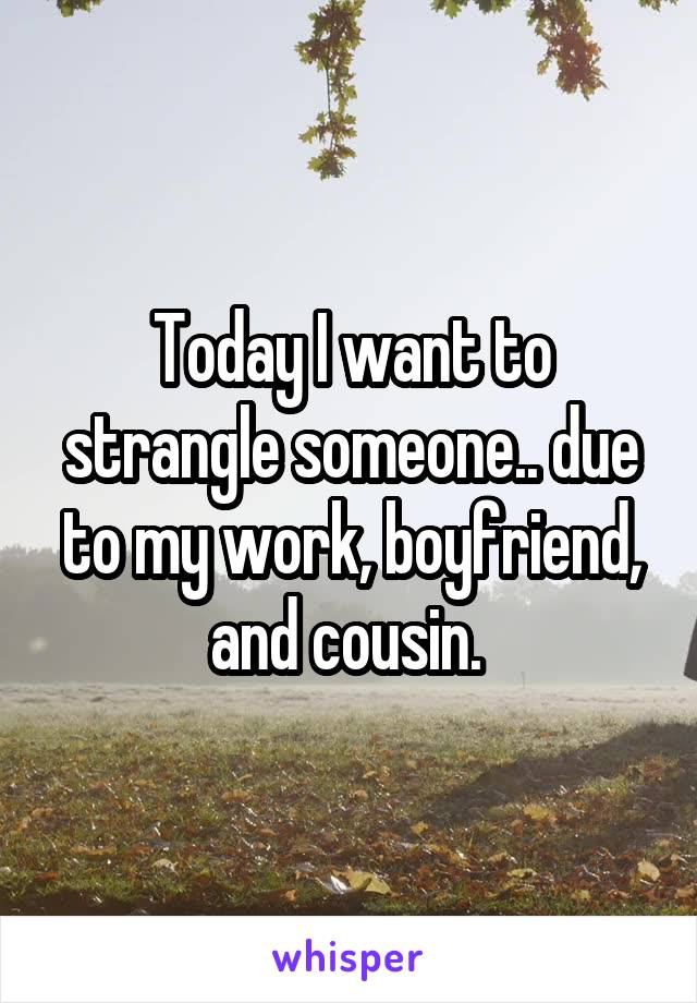 Today I want to strangle someone.. due to my work, boyfriend, and cousin.
