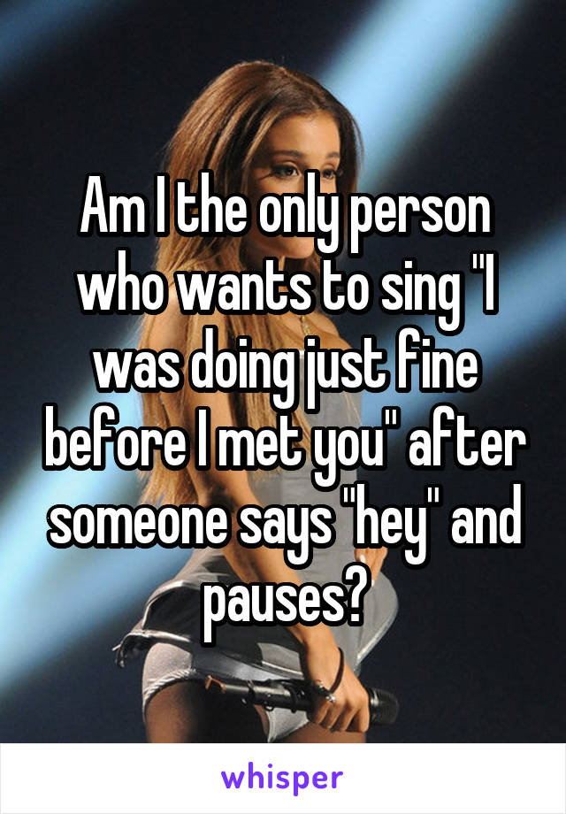 """Am I the only person who wants to sing """"I was doing just fine before I met you"""" after someone says """"hey"""" and pauses?"""