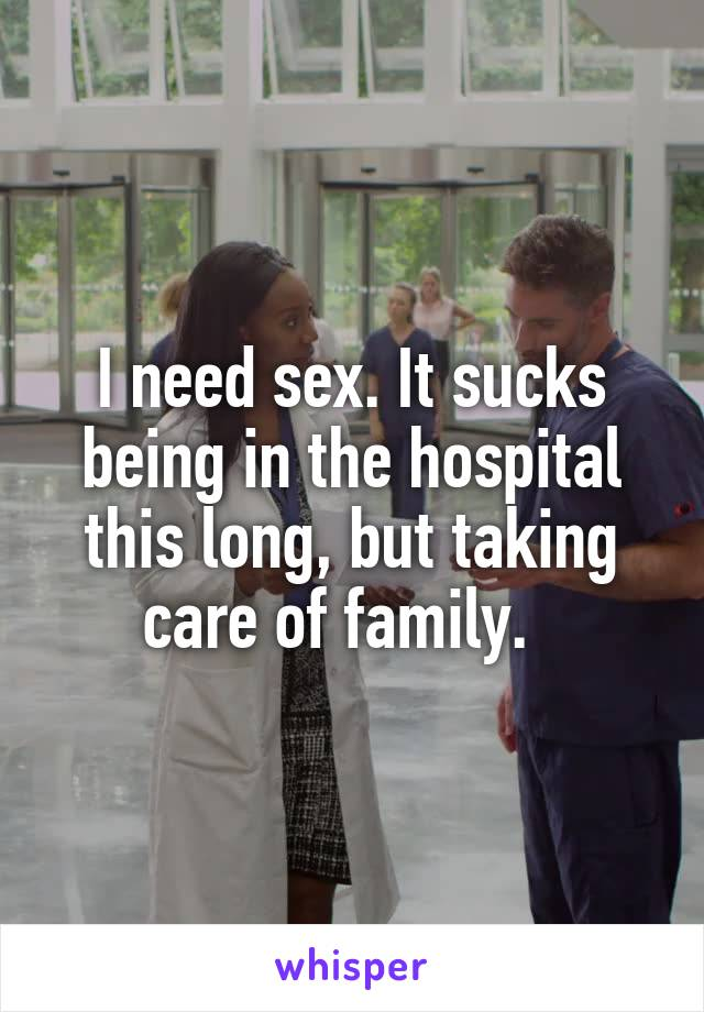 I need sex. It sucks being in the hospital this long, but taking care of family.