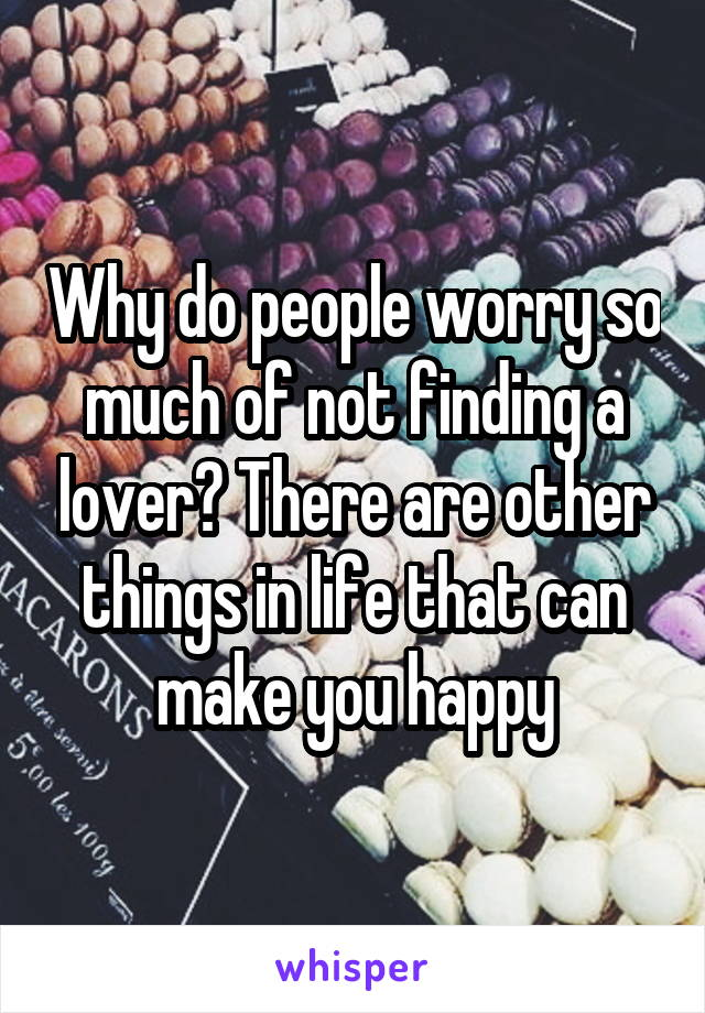 Why do people worry so much of not finding a lover? There are other things in life that can make you happy