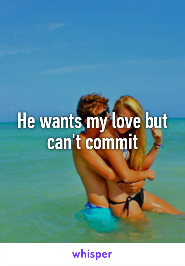 He wants my love but can't commit