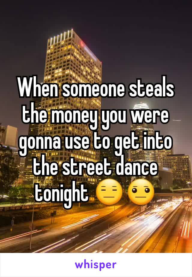 When someone steals the money you were gonna use to get into the street dance tonight 😑😐
