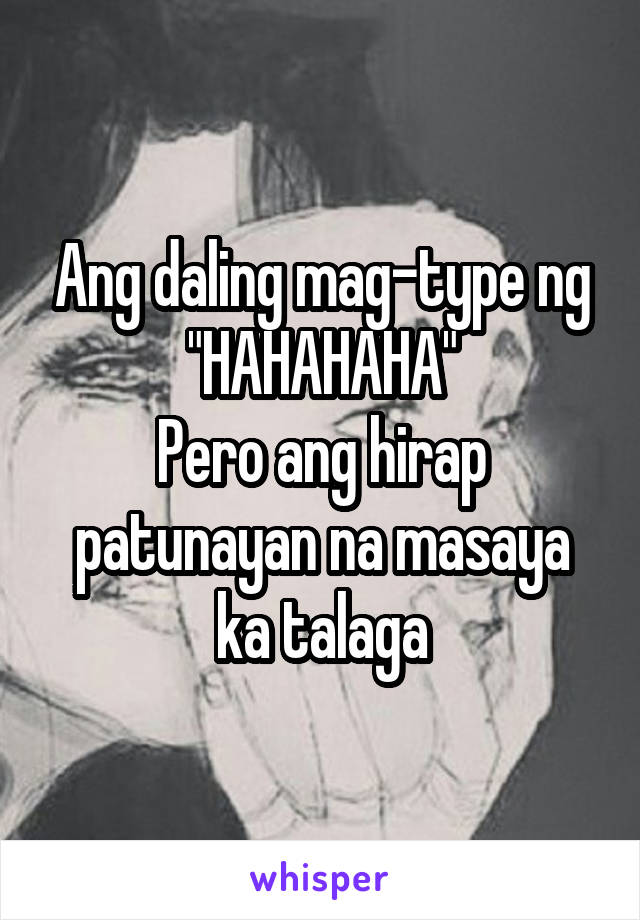 """Ang daling mag-type ng """"HAHAHAHA"""" Pero ang hirap patunayan na masaya ka talaga"""