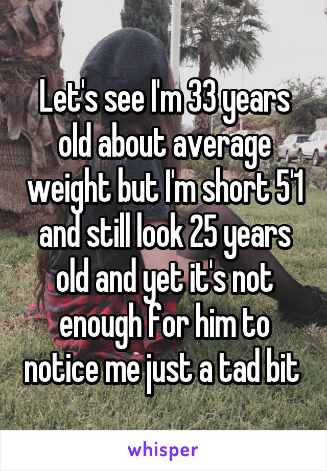 Let's see I'm 33 years old about average weight but I'm short 5'1 and still look 25 years old and yet it's not enough for him to notice me just a tad bit