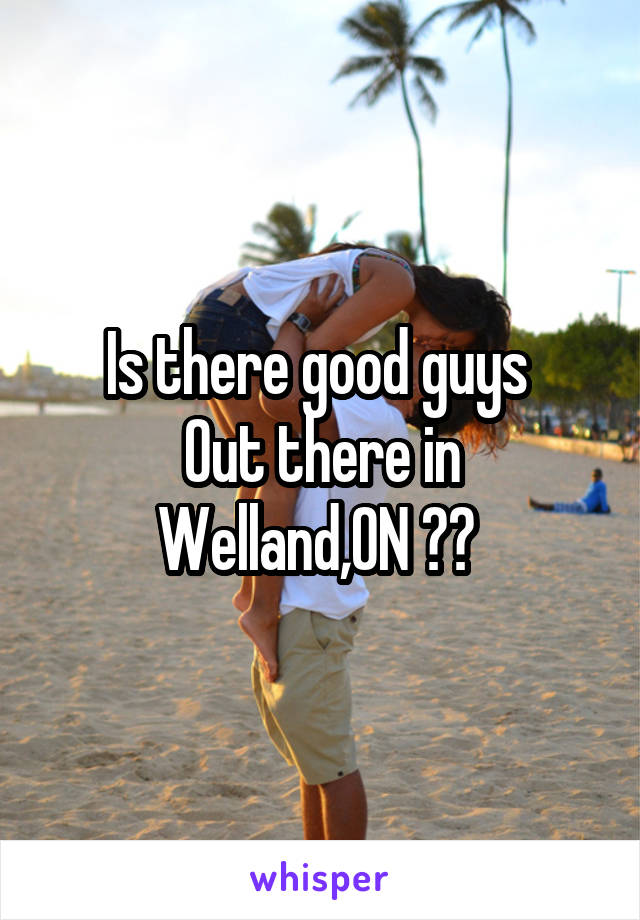 Is there good guys  Out there in Welland,ON ??
