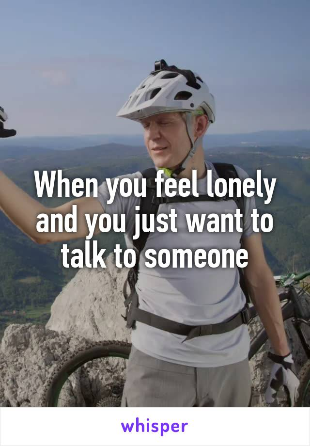 When you feel lonely and you just want to talk to someone