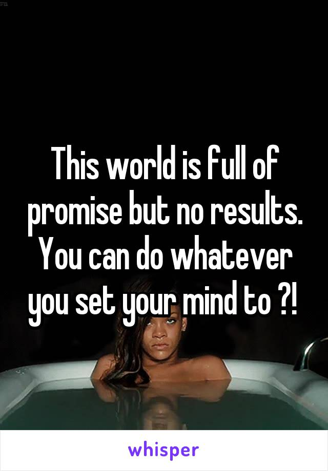 This world is full of promise but no results. You can do whatever you set your mind to ?!