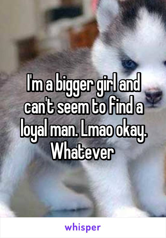 I'm a bigger girl and can't seem to find a loyal man. Lmao okay. Whatever