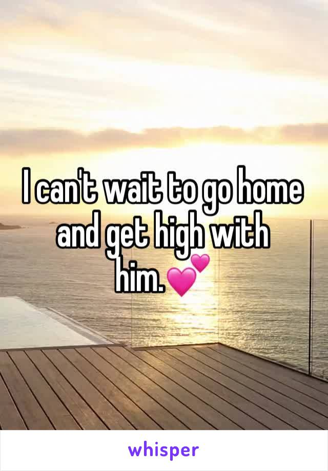 I can't wait to go home and get high with him.💕