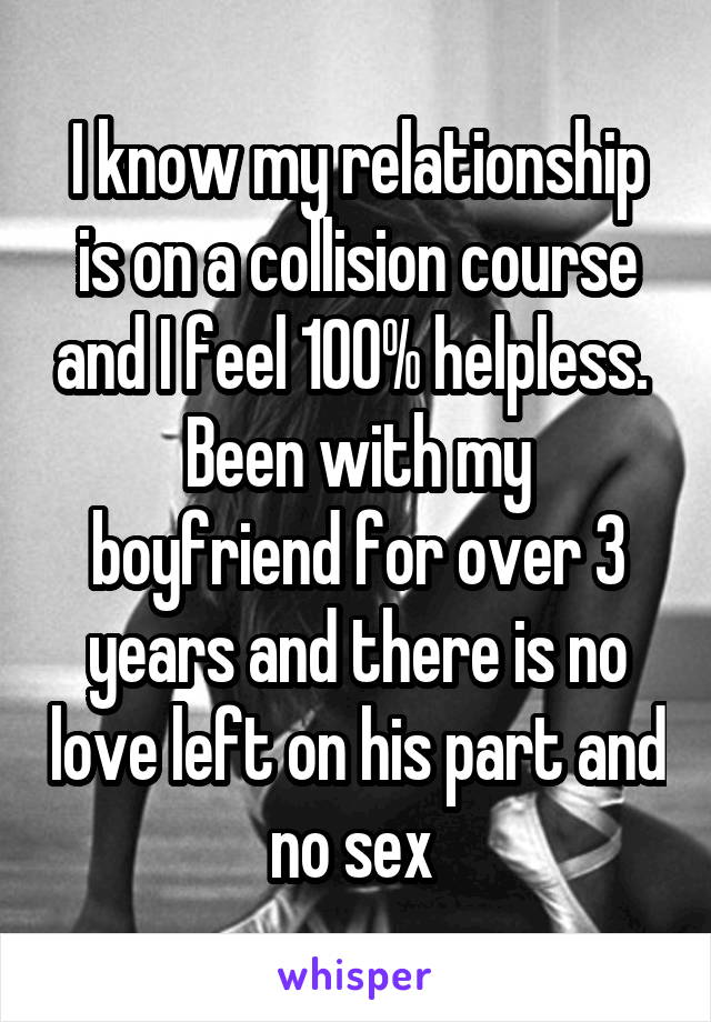 I know my relationship is on a collision course and I feel 100% helpless.  Been with my boyfriend for over 3 years and there is no love left on his part and no sex