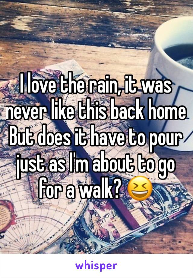 I love the rain, it was never like this back home   But does it have to pour just as I'm about to go for a walk? 😆