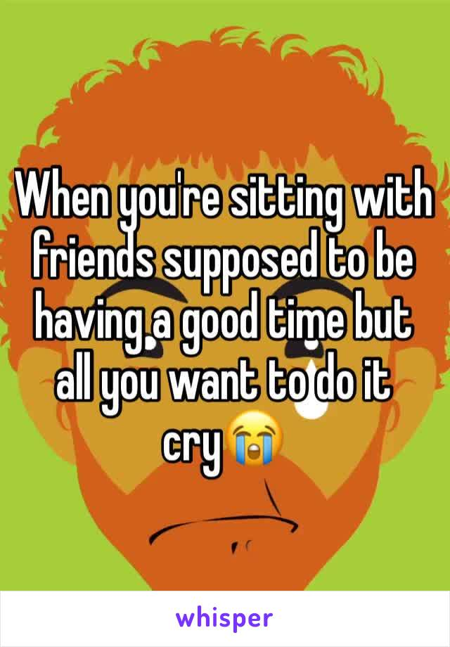 When you're sitting with friends supposed to be having a good time but all you want to do it cry😭