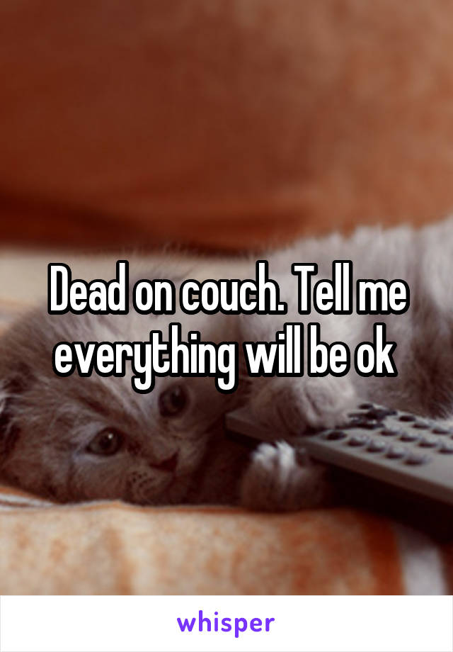 Dead on couch. Tell me everything will be ok