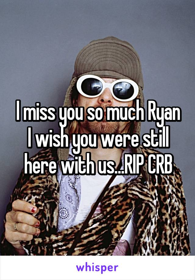 I miss you so much Ryan I wish you were still here with us...RIP CRB