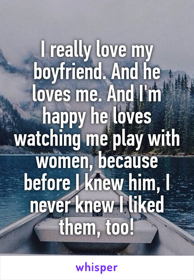 I really love my boyfriend. And he loves me. And I'm happy he loves watching me play with women, because before I knew him, I never knew I liked them, too!