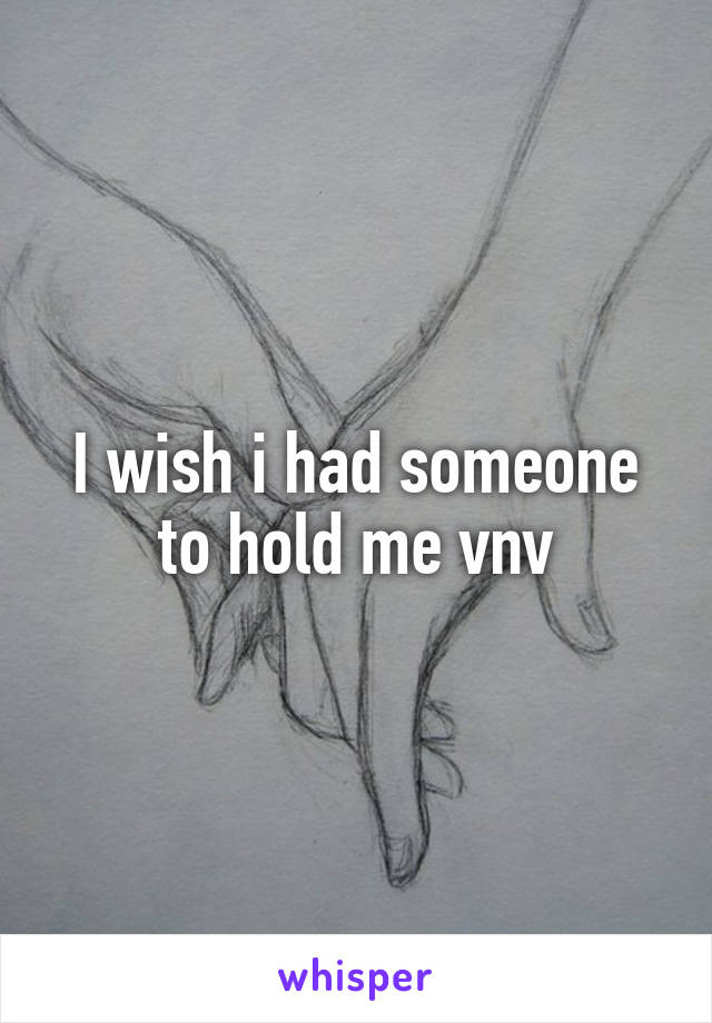 I wish i had someone to hold me vnv