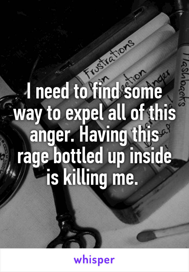 I need to find some way to expel all of this anger. Having this rage bottled up inside is killing me.