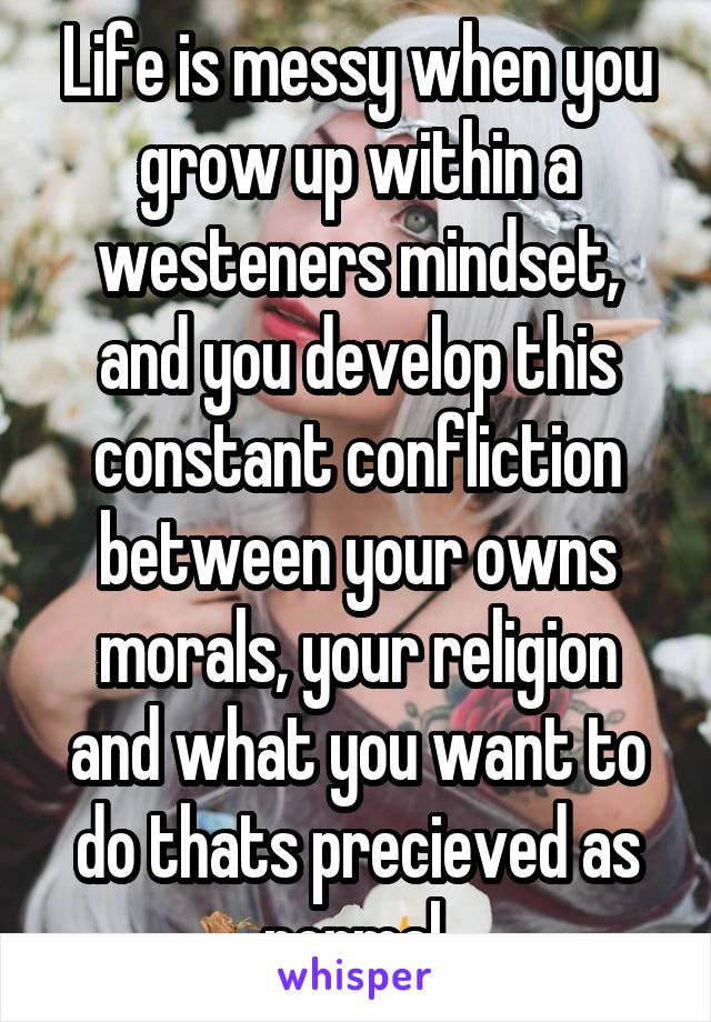 Life is messy when you grow up within a westeners mindset, and you develop this constant confliction between your owns morals, your religion and what you want to do thats precieved as normal.