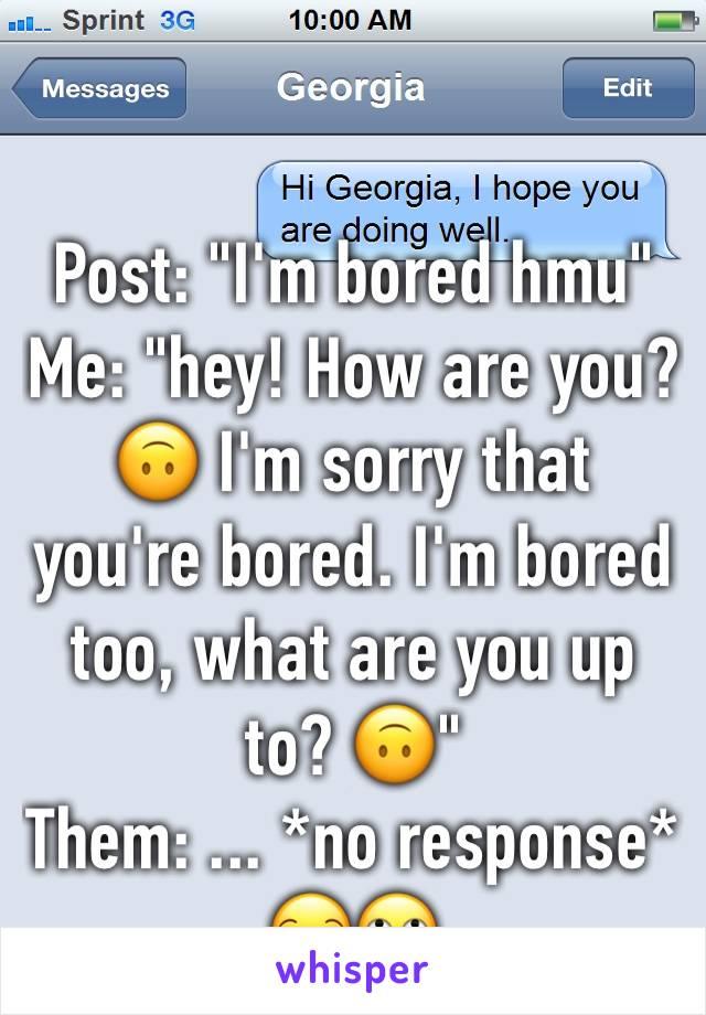 "Post: ""I'm bored hmu"" Me: ""hey! How are you? 🙃 I'm sorry that you're bored. I'm bored too, what are you up to? 🙃""  Them: ... *no response*  😒🙄"