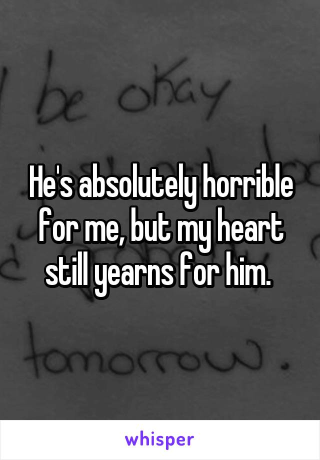 He's absolutely horrible for me, but my heart still yearns for him.
