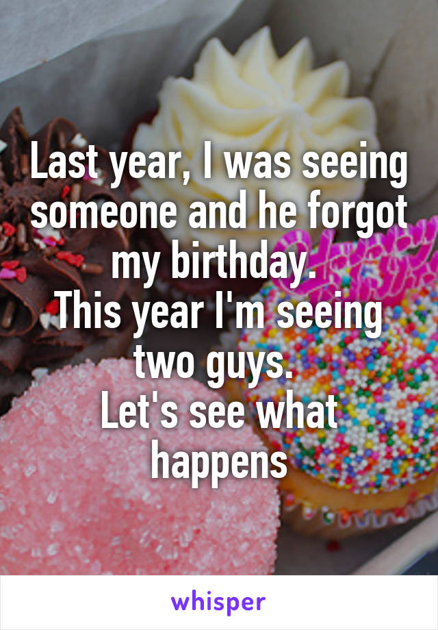 Last year, I was seeing someone and he forgot my birthday.  This year I'm seeing two guys.  Let's see what happens