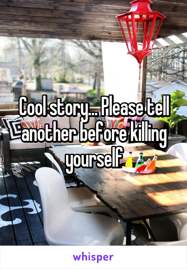 Cool story... Please tell another before killing yourself