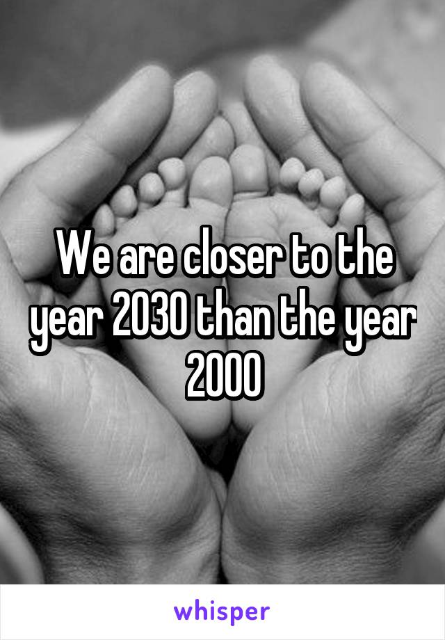 We are closer to the year 2030 than the year 2000