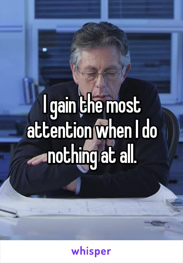 I gain the most attention when I do nothing at all.