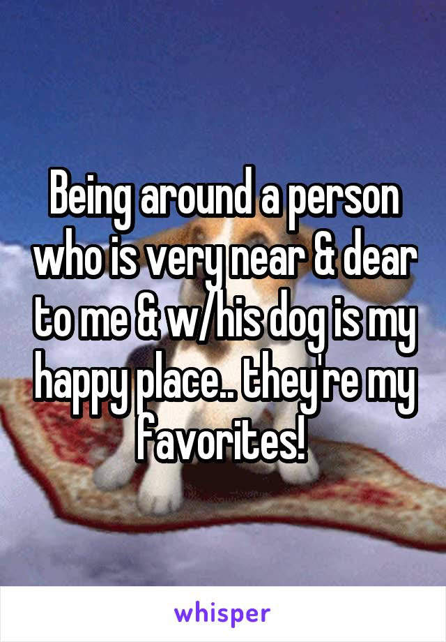 Being around a person who is very near & dear to me & w/his dog is my happy place.. they're my favorites!