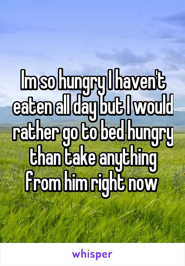Im so hungry I haven't eaten all day but I would rather go to bed hungry than take anything from him right now