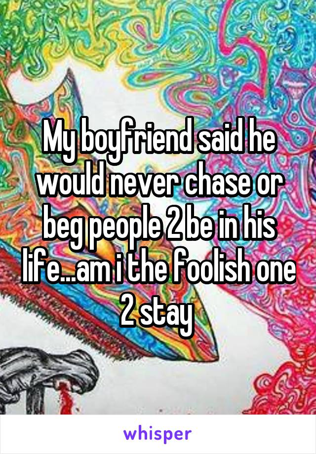 My boyfriend said he would never chase or beg people 2 be in his life...am i the foolish one 2 stay