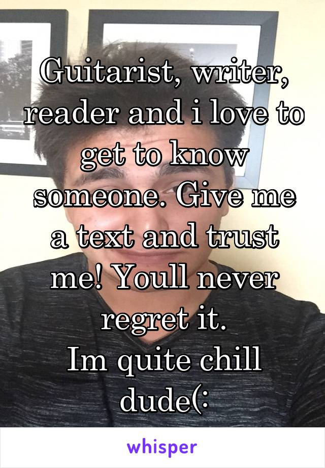 Guitarist, writer, reader and i love to get to know someone. Give me a text and trust me! Youll never regret it. Im quite chill dude(: