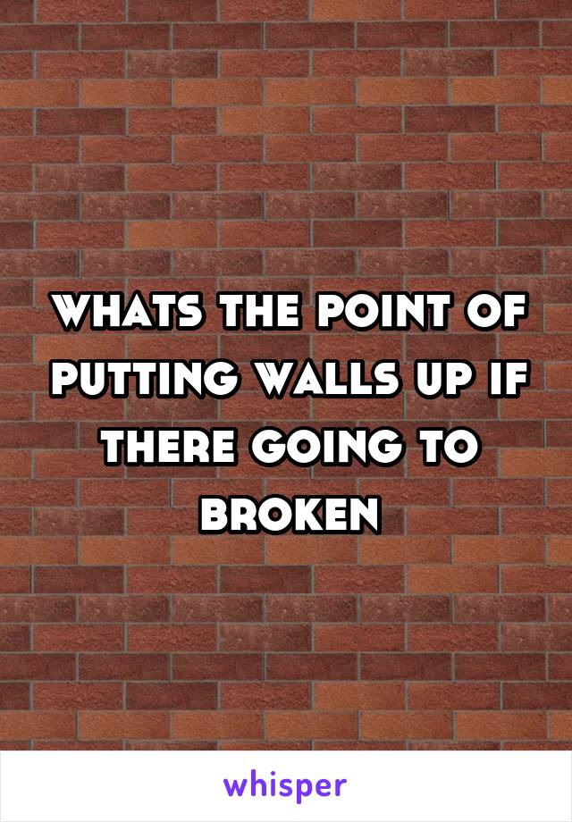 whats the point of putting walls up if there going to broken