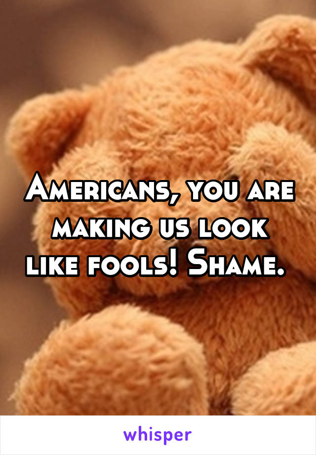 Americans, you are making us look like fools! Shame.