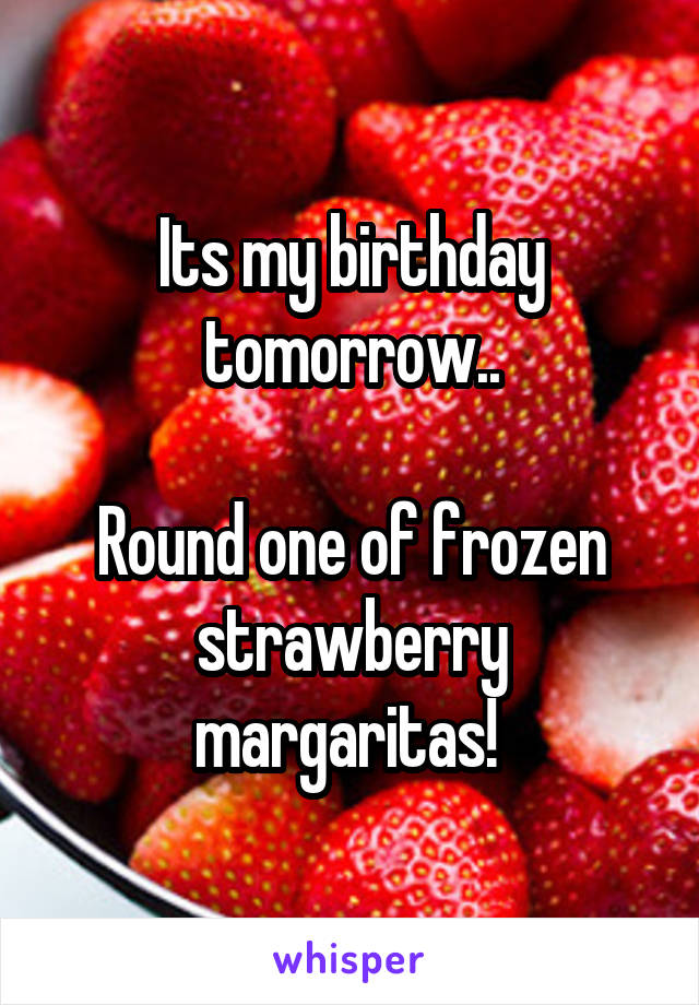 Its my birthday tomorrow..  Round one of frozen strawberry margaritas!