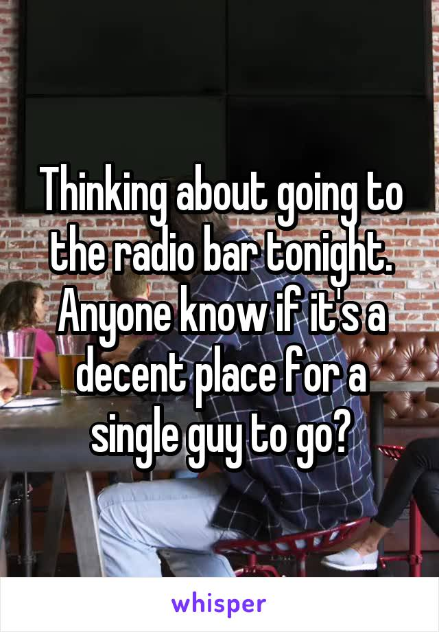 Thinking about going to the radio bar tonight. Anyone know if it's a decent place for a single guy to go?