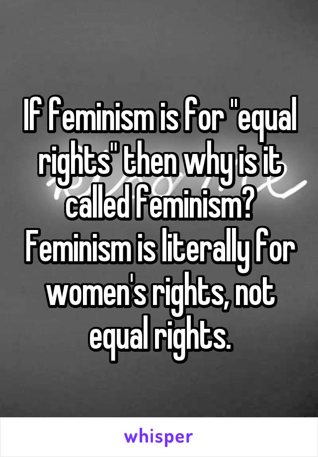 "If feminism is for ""equal rights"" then why is it called feminism? Feminism is literally for women's rights, not equal rights."