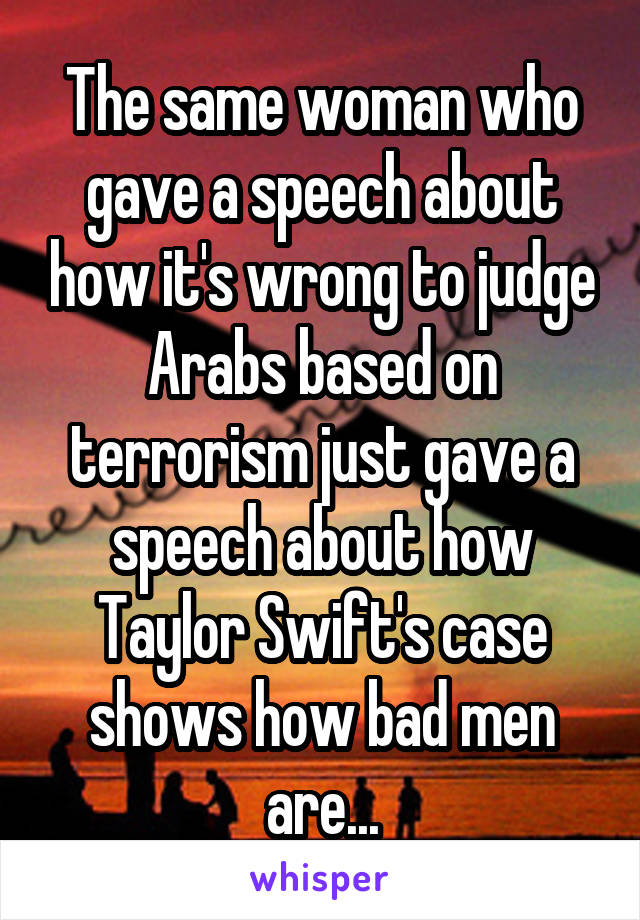 The same woman who gave a speech about how it's wrong to judge Arabs based on terrorism just gave a speech about how Taylor Swift's case shows how bad men are...