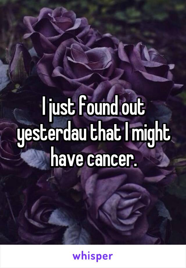 I just found out yesterdau that I might have cancer.