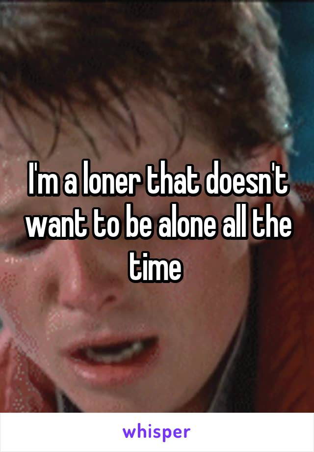 I'm a loner that doesn't want to be alone all the time