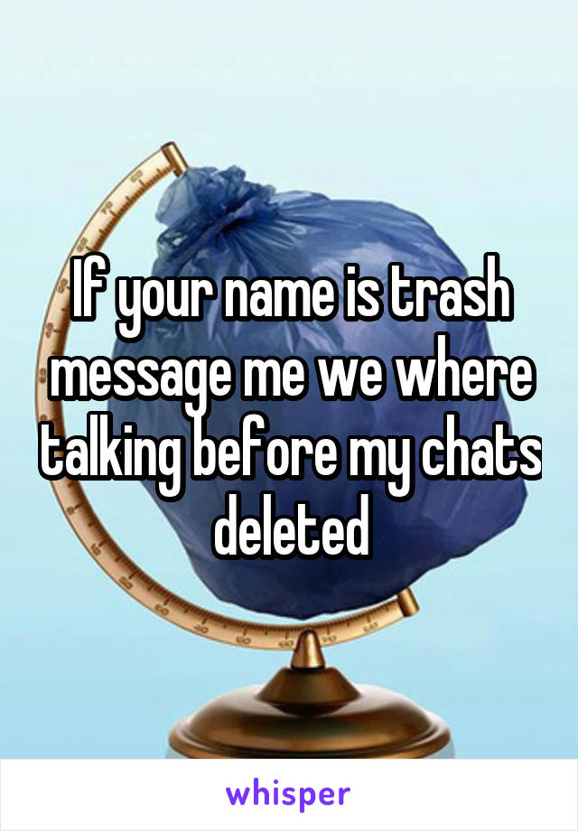 If your name is trash message me we where talking before my chats deleted