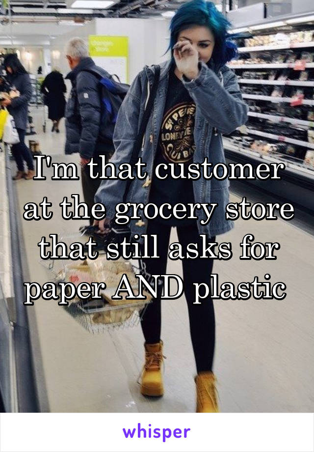 I'm that customer at the grocery store that still asks for paper AND plastic