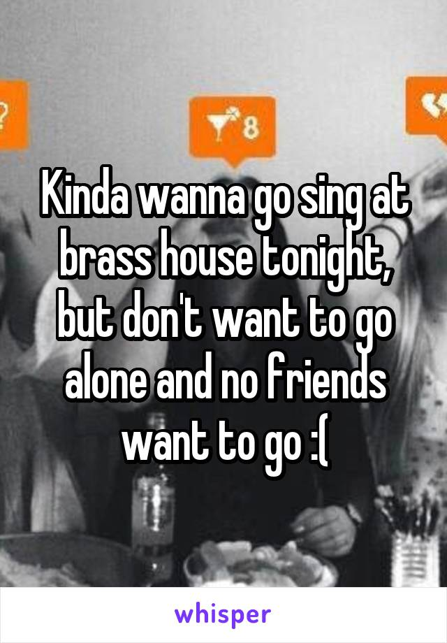 Kinda wanna go sing at brass house tonight, but don't want to go alone and no friends want to go :(