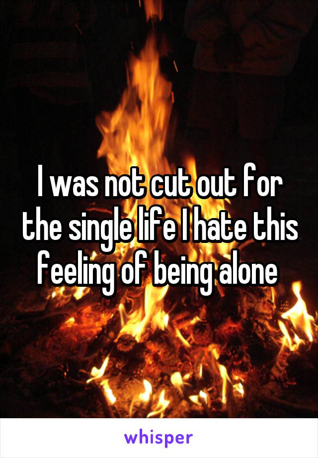 I was not cut out for the single life I hate this feeling of being alone