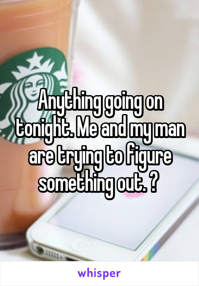 Anything going on tonight. Me and my man are trying to figure something out. ?