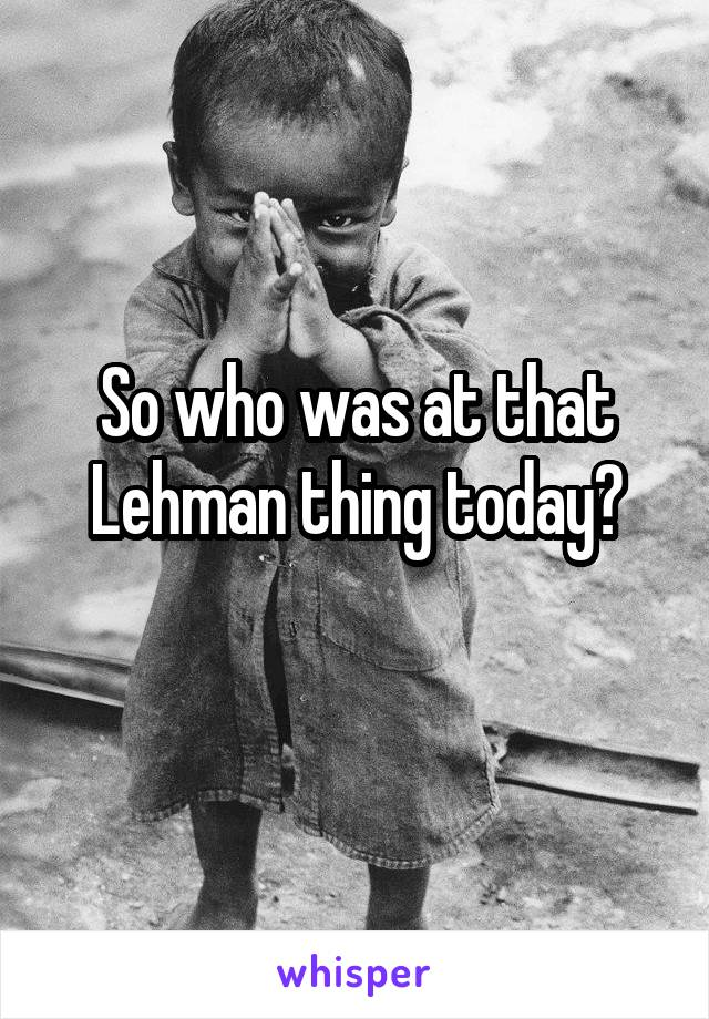 So who was at that Lehman thing today?