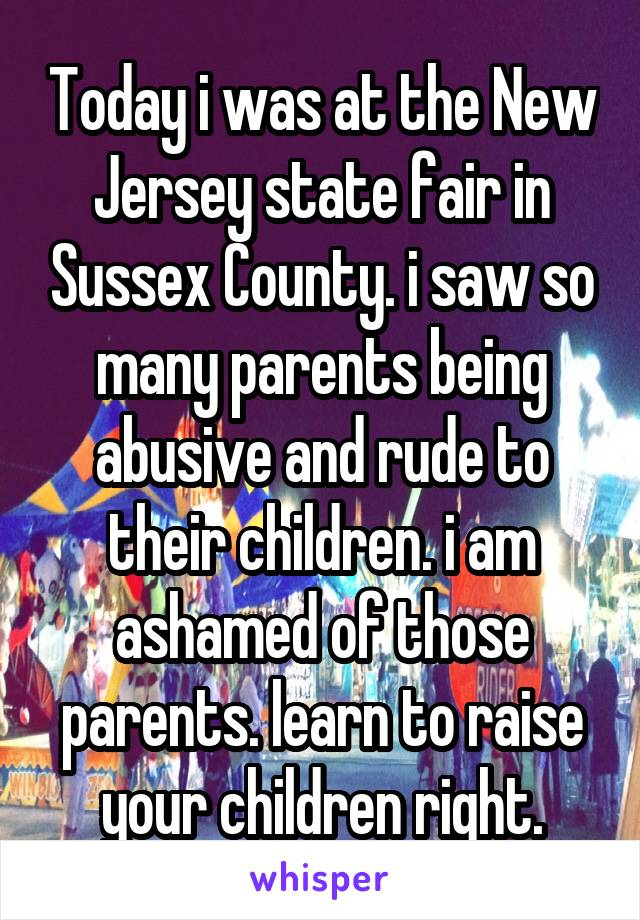 Today i was at the New Jersey state fair in Sussex County. i saw so many parents being abusive and rude to their children. i am ashamed of those parents. learn to raise your children right.