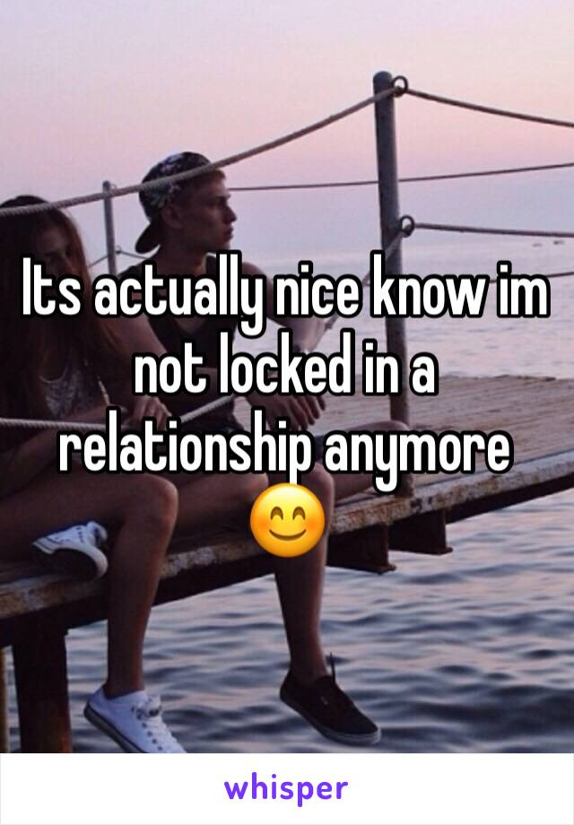 Its actually nice know im not locked in a relationship anymore 😊