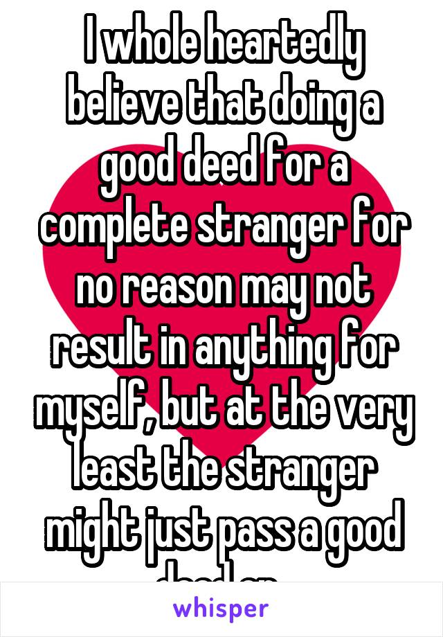 I whole heartedly believe that doing a good deed for a complete stranger for no reason may not result in anything for myself, but at the very least the stranger might just pass a good deed on..