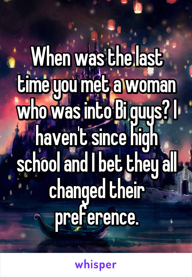 When was the last time you met a woman who was into Bi guys? I haven't since high school and I bet they all changed their preference.